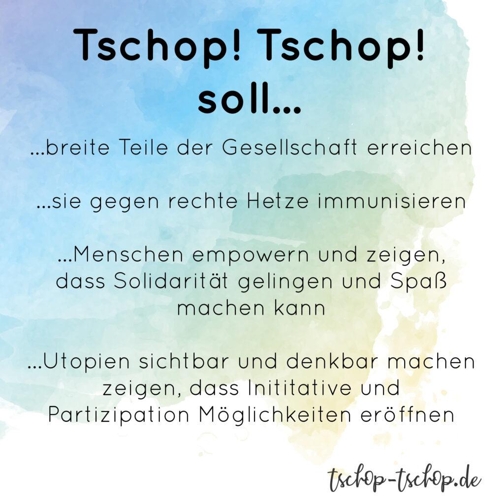 Tschop! Tschop! soll ...breite Teile der Gesellschaft erreichen ..sie gegen rechte Hetze immunisieren ...Menschen empowern und zeigen dass Solidarität gelingen und Spaß machen kann ...Utopien sicht und denkbar machen ...zeigen das Initiative und Partizipation Möglichkeiten eröffnen