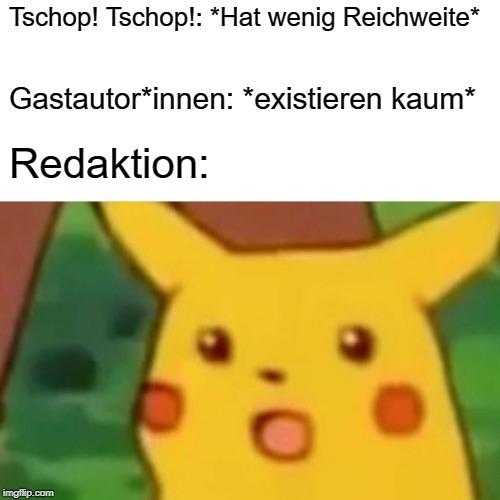 Tschop! Tschop!: *Hat wenig Reichweite* Gastautor*innen: *existieren kaum*Redaktion: Pikachu ist erstaunt Meme